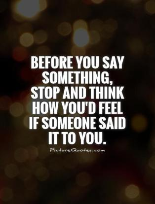 before-you-say-something-stop-and-think-how-youd-feel-if-someone-said-it-to-you-quote-1